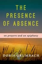 The Presence of Absence - On Prayers and an Epiphany eBook by Doris Grumbach