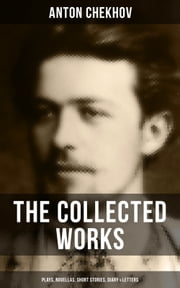The Collected Works of Anton Chekhov: Plays, Novellas, Short Stories, Diary & Letters - Three Sisters, Seagull , The Shooting Party, Uncle Vanya, Cherry Orchard, Chameleon, Tripping Tongue, On The Road, Vanka, Ward No. Six, Swedish Match, Nightmare, Bear, Reluctant Hero, Joy… ebook by Anton Chekhov, Julius West, Julian Hawthorne,...