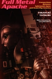 Full Metal Apache - Transactions Between Cyberpunk Japan and Avant-Pop America ebook by Takayuki Tatsumi,Stanley Fish,Fredric Jameson,Larry McCaffery