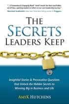 The Secrets Leaders Keep - Insightful Stories & Provocative Questions That Unlock The Hidden Secrets To Winning Big In Business And Life ebook by AmyK Hutchens