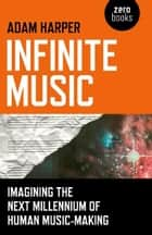 Infinite Music - Imagining the Next Millennium of Human Music-Making ebook by Adam Harper