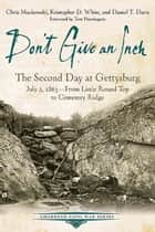 Don't Give an Inch - The Second Day at Gettysburg, July 2, 1863 ebook by Chris Mackowski, Kristopher D. White, Daniel T. Davis