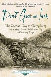 Don't Give an Inch - The Second Day at Gettysburg, July 2, 1863 ebook by Chris Mackowski,Kristopher D. White,Daniel T. Davis