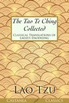 The Tao Te Ching Collected - Classical Translations of Laozi's Daodejing ebook by Lao Tzu