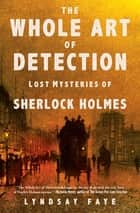 The Whole Art of Detection - Lost Mysteries of Sherlock Holmes ebook by Lyndsay Faye