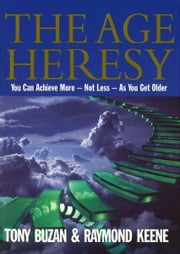 The Age Heresy - How to Achieve More - Not Less - As You Get Older ebook by Buzan , Tony And Keene , Raymond