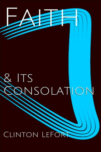 Faith and Its Consolation ebook by Clinton R. LeFort