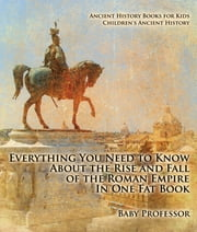 Everything You Need to Know About the Rise and Fall of the Roman Empire In One Fat Book - Ancient History Books for Kids | Children's Ancient History ebook by Baby Professor