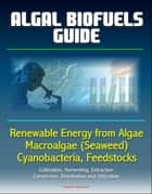 Algal Biofuels Guide: Renewable Energy from Algae, Macroalgae (Seaweed), Cyanobacteria, Feedstocks, Cultivation, Harvesting, Extraction, Conversion, Distribution and Utilization ebook by Progressive Management