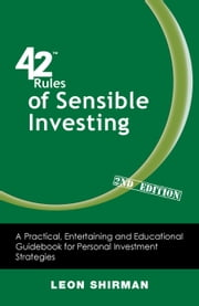 42 Rules of Sensible Investing (2nd Edition) - A Practical, Entertaining and Educational Guidebook for Personal Investment Strategies ebook by Leon Shirman