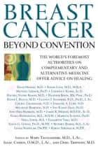 Breast Cancer: Beyond Convention - The world's Foremost Authorities on Complementary and alternative Medicine Offer Advice on Healing ebook by Mary Tagliaferri, M.D., Isaac Cohen,...