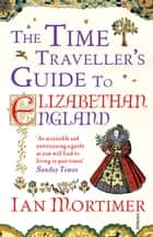 The Time Traveller's Guide to Elizabethan England eBook by Ian Mortimer