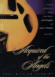 Acquired of the Angels - The Lives and Works of Master Guitar Makers John D'Angelico and James L. D'Aquisto ebook by Paul William Schmidt