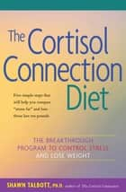 The Cortisol Connection Diet - The Breakthrough Program to Control Stress and Lose Weight ebook by Shawn Talbott, Ph.D., FACSM,...