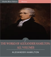 The Works of Alexander Hamilton: All Volumes (Illustrated Edition) ebook by Alexander Hamilton, James Madison & John Jay