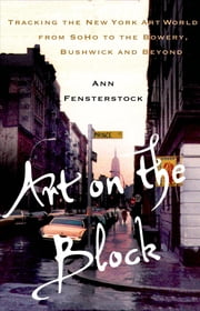 Art on the Block - Tracking the New York Art World from SoHo to the Bowery, Bushwick and Beyond ebook by Ann Fensterstock