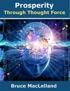 Prosperity Through Thought Force ebook by Bruce MacLelland