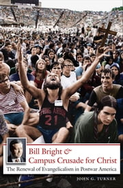 Bill Bright and Campus Crusade for Christ - The Renewal of Evangelicalism in Postwar America ebook by John G. Turner
