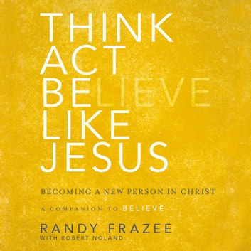 Think, Act, Be Like Jesus - Becoming a New Person in Christ audiobook by Randy Frazee