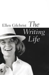 The Writing Life ebook by Ellen Gilchrist