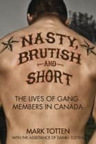 Nasty, Brutish, and Short - The lives of gang members in Canada ebook by Daniel Totten, Mark Totten