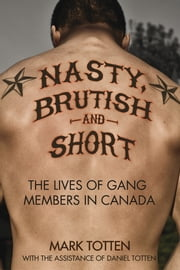 Nasty, Brutish, and Short - The lives of gang members in Canada ebook by Daniel Totten,Mark Totten