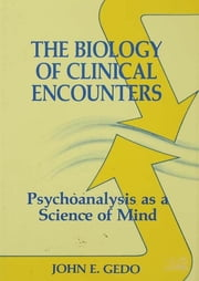 The Biology of Clinical Encounters - Psychoanalysis as a Science of Mind ebook by John E. Gedo
