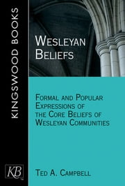 Wesleyan Beliefs - Formal and Popular Expressions of the Core Beliefs of Wesleyan Communities ebook by Ted A. Campbell