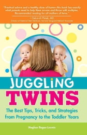 Juggling Twins: The Best Tips, Tricks, and Strategies from Pregnancy to the Toddler Years ebook by Meghan Regan-Loomis
