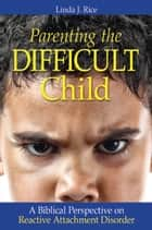 Parenting the Difficult Child ebook by Linda J. Rice