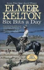Six Bits a Day - A Hewey Calloway Novel ebook by Elmer Kelton