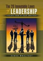The 20 Immutable Laws of Leadership ebook by James Gwaltney
