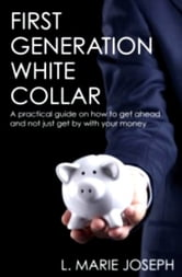 First Generation White Collar: A practical guide on how to get ahead and not just get by with your money ebook by L. Marie Joseph