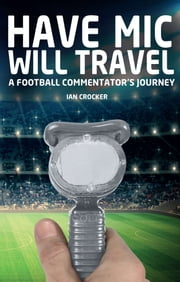 Have Mic Will Travel - A Football Commentator's Journey ebook by Ian Crocker