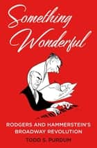 Something Wonderful - Rodgers and Hammerstein's Broadway Revolution ebook by Todd S. Purdum