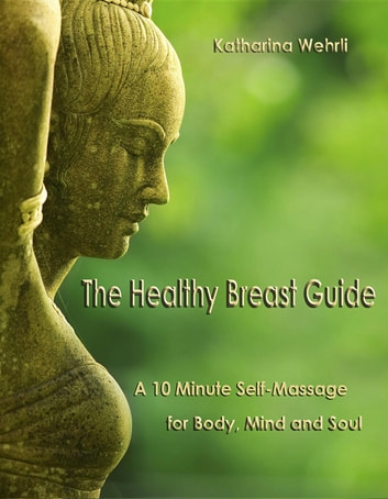 The Healthy Breast Guide - A 10-Minute Self Massage for Body, Mind and Soul ebook by Katharina Wehrli