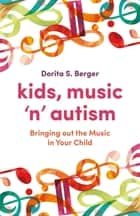 Kids, Music 'n' Autism - Bringing out the Music in Your Child ebook by Dorita S. Berger