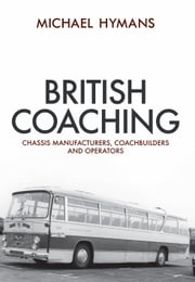 British Coaching - Chassis Manufacturers, Coachbuilders and Operators ebook by Michael Hymans