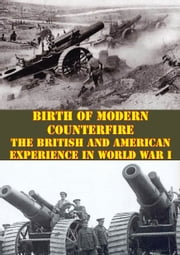 Birth Of Modern Counterfire - The British And American Experience In World War I ebook by Major William M. Campsey