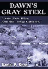 Dawn's Gray Steel - A Novel About Shiloh: April Fifth Through Eighth 1862 ebook by Daniel F. Korn