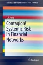 Contagion! Systemic Risk in Financial Networks ebook by T. R. Hurd