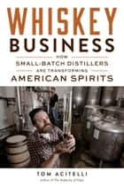 Whiskey Business - How Small-Batch Distillers Are Transforming American Spirits ebook by Tom Acitelli