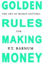 The Art of Money Getting: Golden Rules for Making Money ebook by P.T. Barnum