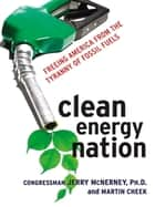 Clean Energy Nation - Freeing America from the Tyranny of Fossil Fuels eBook by Jerry MCNERNEY, Martin CHEEK