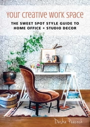 Your Creative Work Space - The Sweet Spot Style Guide to Home Office + Studio Decor ebook by Desha Peacock