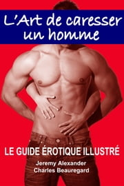 L'Art de caresser un homme - LE GUIDE ÉROTIQUE ILLUSTRÉ ebook by Jeremy Alexander, Charles Beauregard