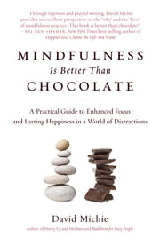 Mindfulness Is Better Than Chocolate - A Practical Guide to Enhanced Focus and Lasting Happiness in a World of Distractions ebook by David Michie