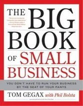 The Big Book of Small Business - You Don't Have to Run Your Business by the Seat of Your Pants ebook by Tom Gegax,Phil Bolsta