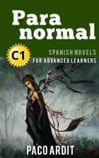 Paranormal - Spanish Readers for Advanced Learners (C1) - Spanish Novels Series, #23 ebook by Paco Ardit