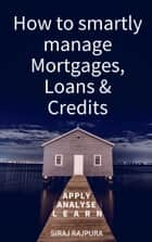 How to Smartly Manage Mortgages, Loans & Credits ebook by Siraj Rajpura